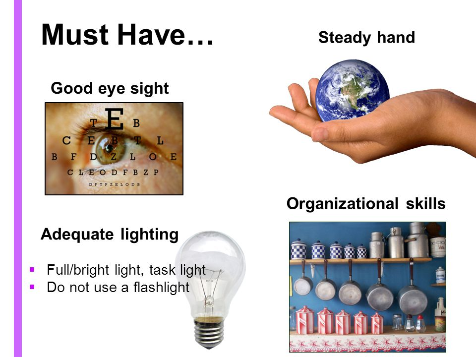 Must Have… Steady hand Good eye sight Organizational skills