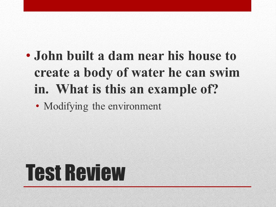 John built a dam near his house to create a body of water he can swim in. What is this an example of