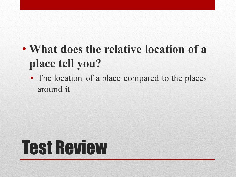 Test Review What does the relative location of a place tell you