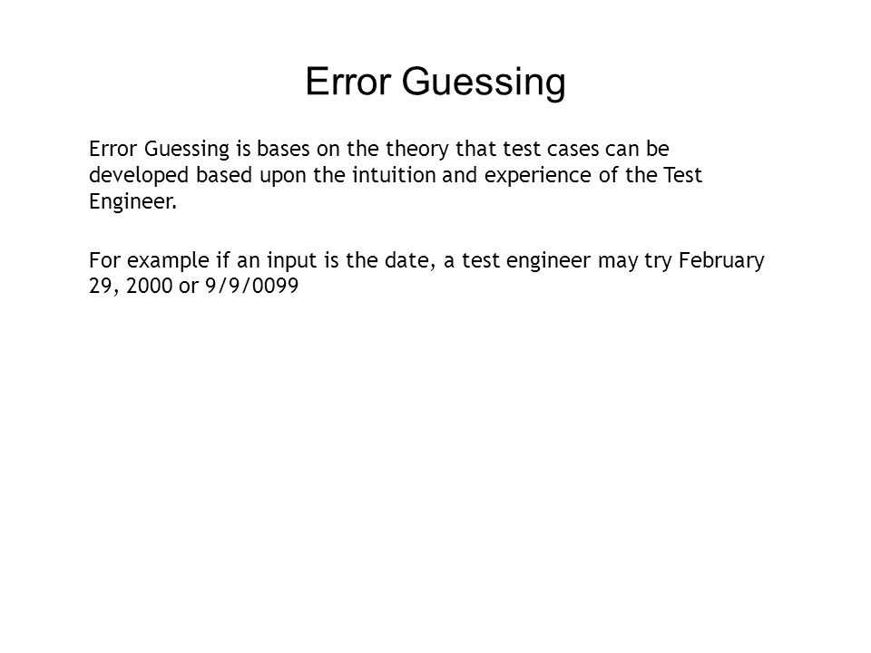 Error Guessing Error Guessing is bases on the theory that test cases can be developed based upon the intuition and experience of the Test Engineer.