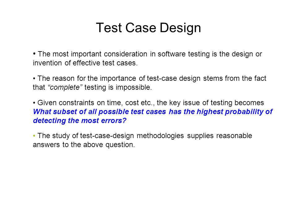 Test Case Design The most important consideration in software testing is the design or invention of effective test cases.