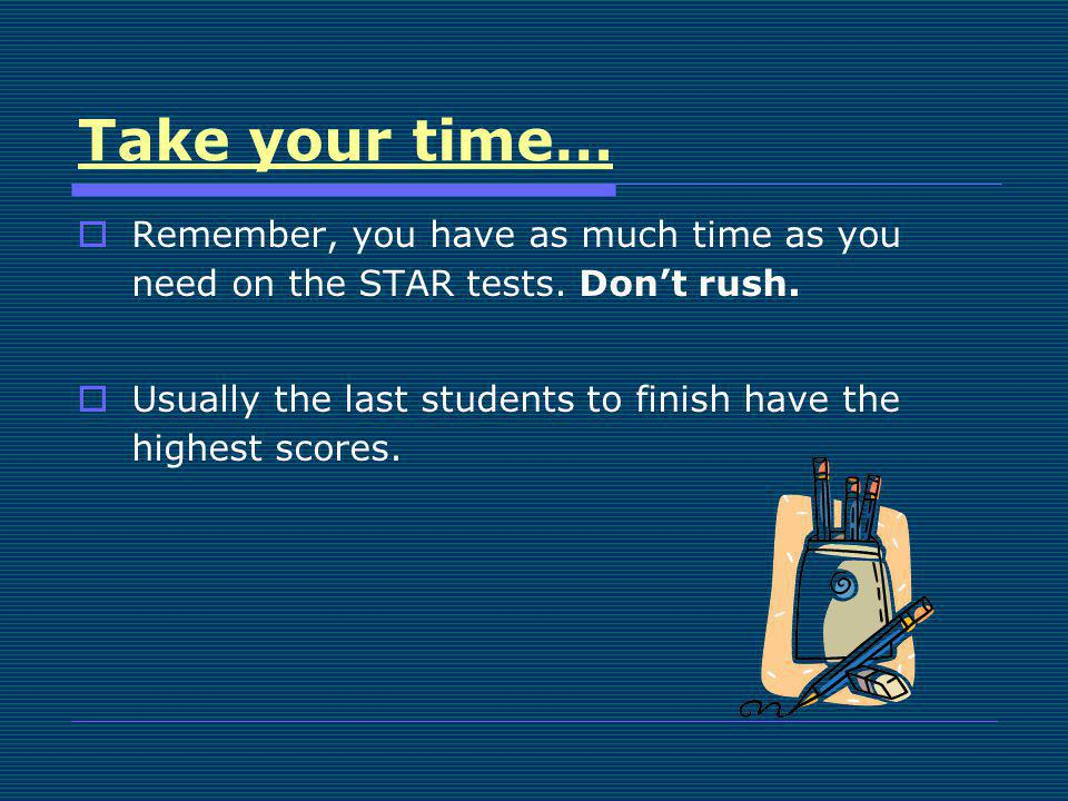 Take your time… Remember, you have as much time as you need on the STAR tests. Don't rush.