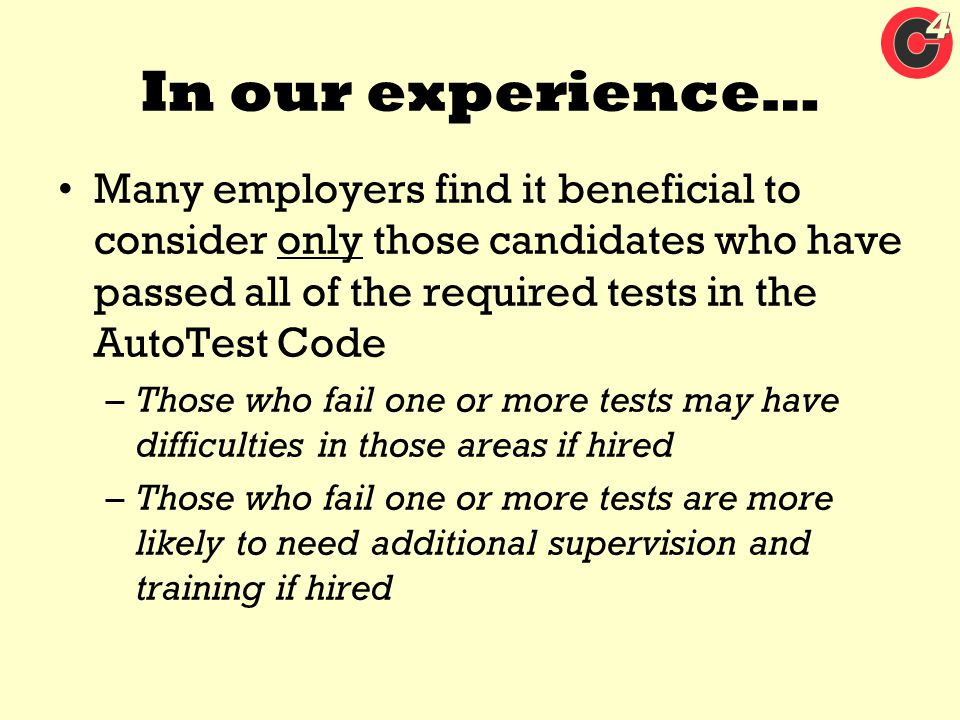 In our experience… Many employers find it beneficial to consider only those candidates who have passed all of the required tests in the AutoTest Code.
