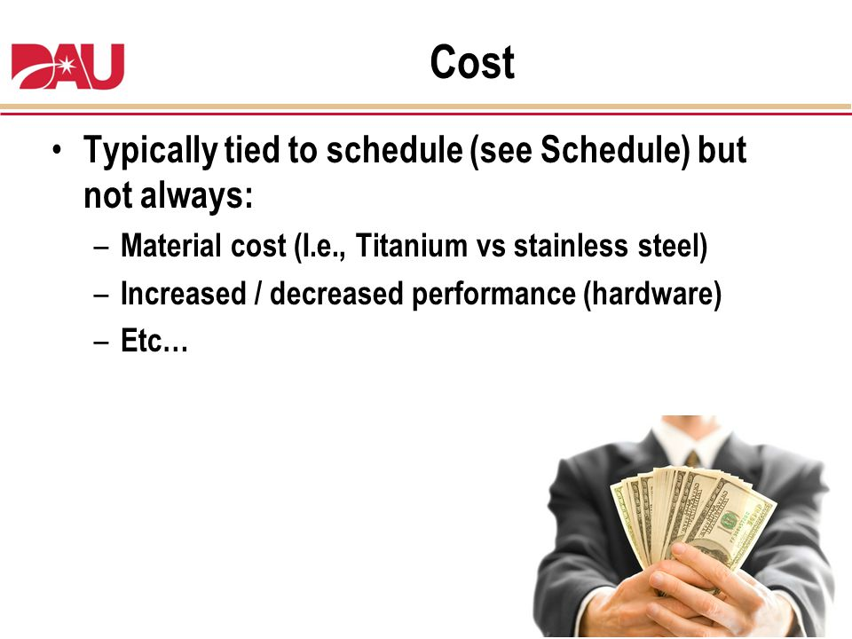 Cost Typically tied to schedule (see Schedule) but not always: