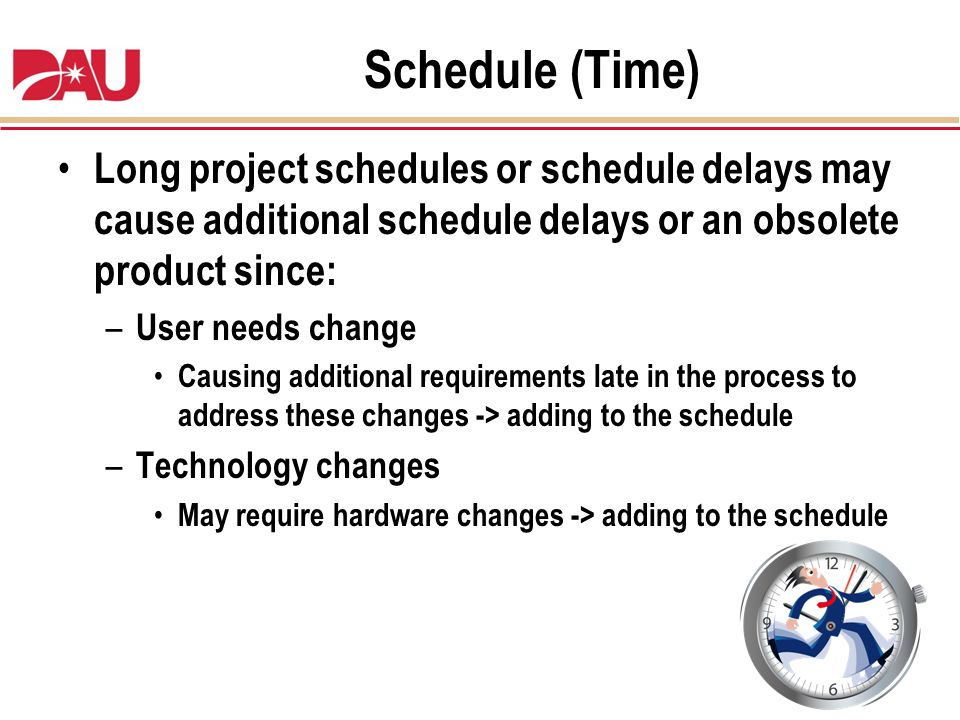 Schedule (Time) Long project schedules or schedule delays may cause additional schedule delays or an obsolete product since: