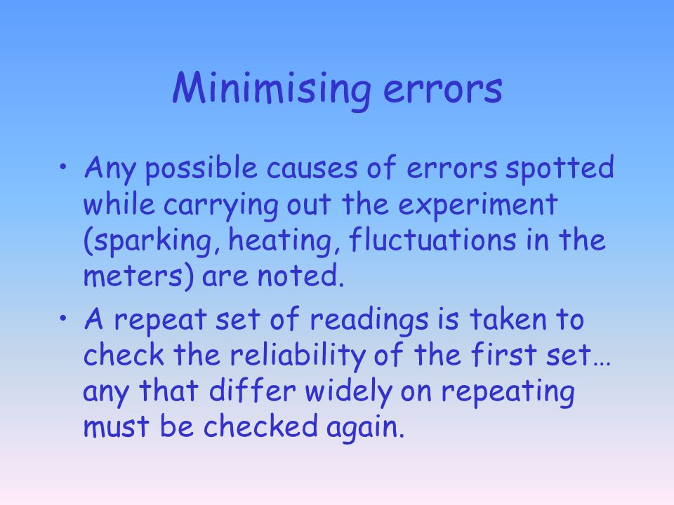 Minimising errors Any possible causes of errors spotted while carrying out the experiment (sparking, heating, fluctuations in the meters) are noted.