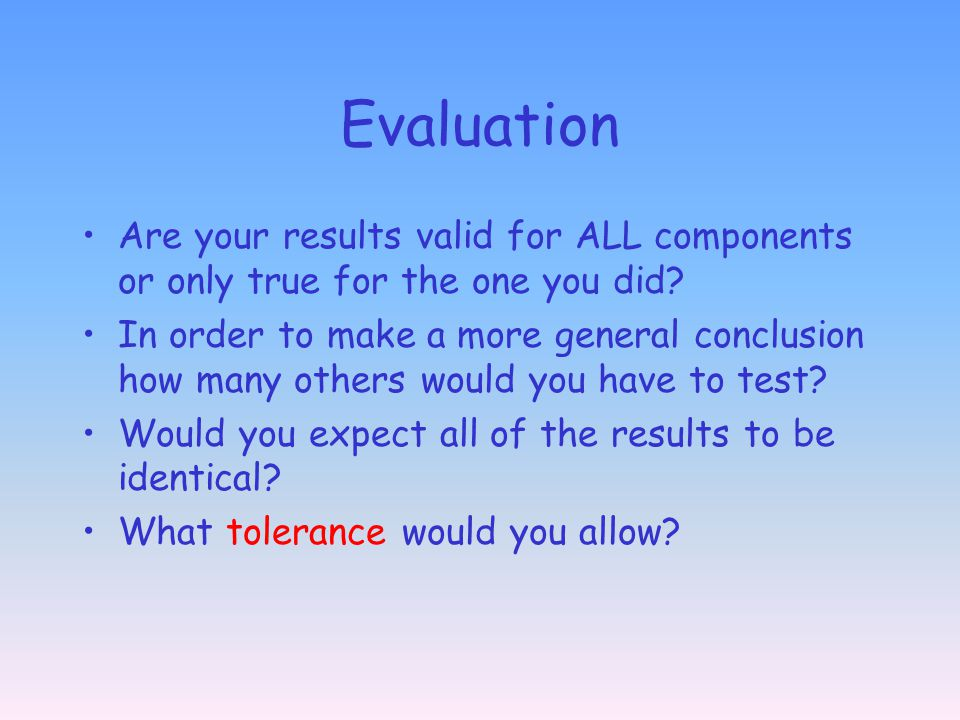 Evaluation Are your results valid for ALL components or only true for the one you did