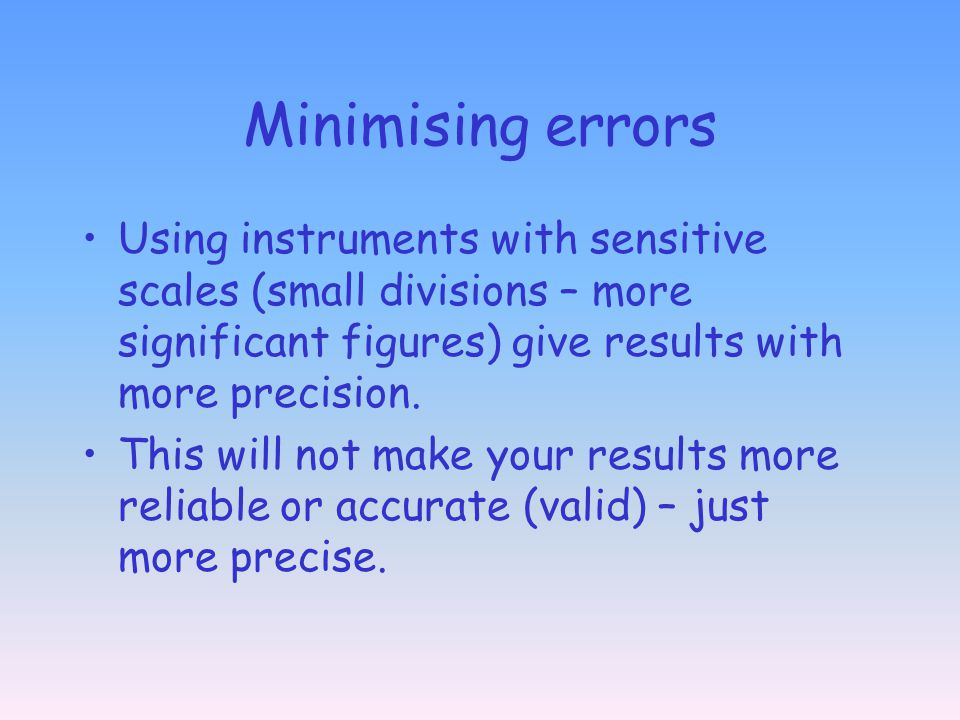 Minimising errors Using instruments with sensitive scales (small divisions – more significant figures) give results with more precision.