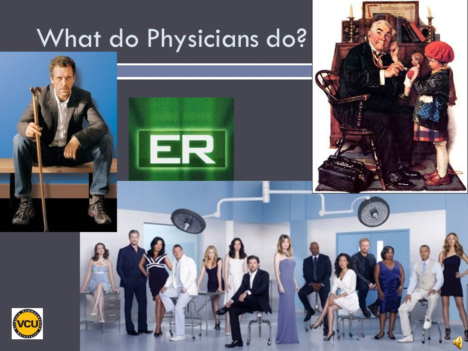 What do Physicians do Your ideas about what physicians do may have come from a variety of sources.