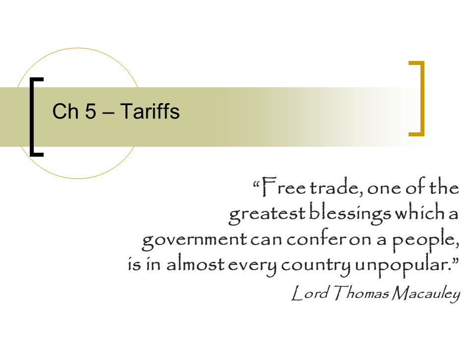 Ch 5 – Tariffs Free trade, one of the. greatest blessings which a. government can confer on a people,