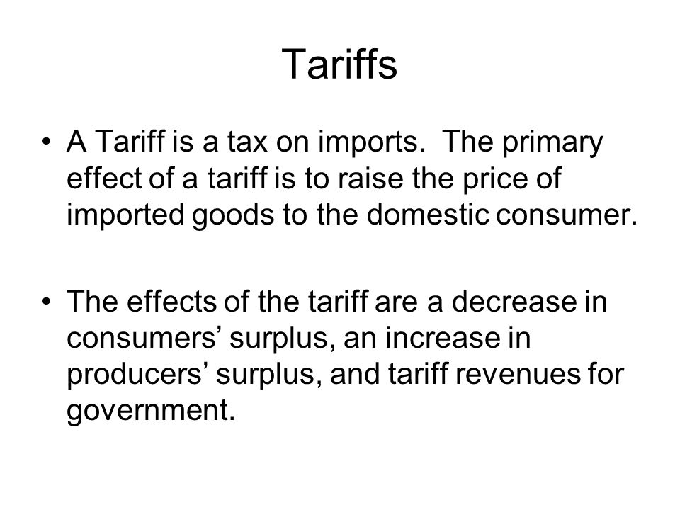 Tariffs A Tariff is a tax on imports. The primary effect of a tariff is to raise the price of imported goods to the domestic consumer.