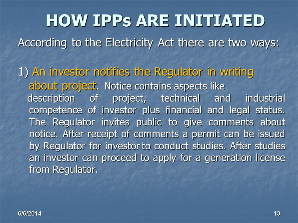 HOW IPPs ARE INITIATED According to the Electricity Act there are two ways: 1) An investor notifies the Regulator in writing.