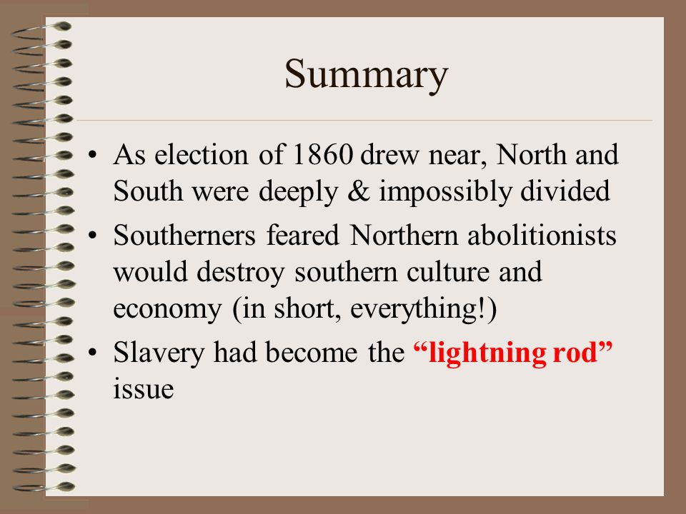 Summary As election of 1860 drew near, North and South were deeply & impossibly divided.