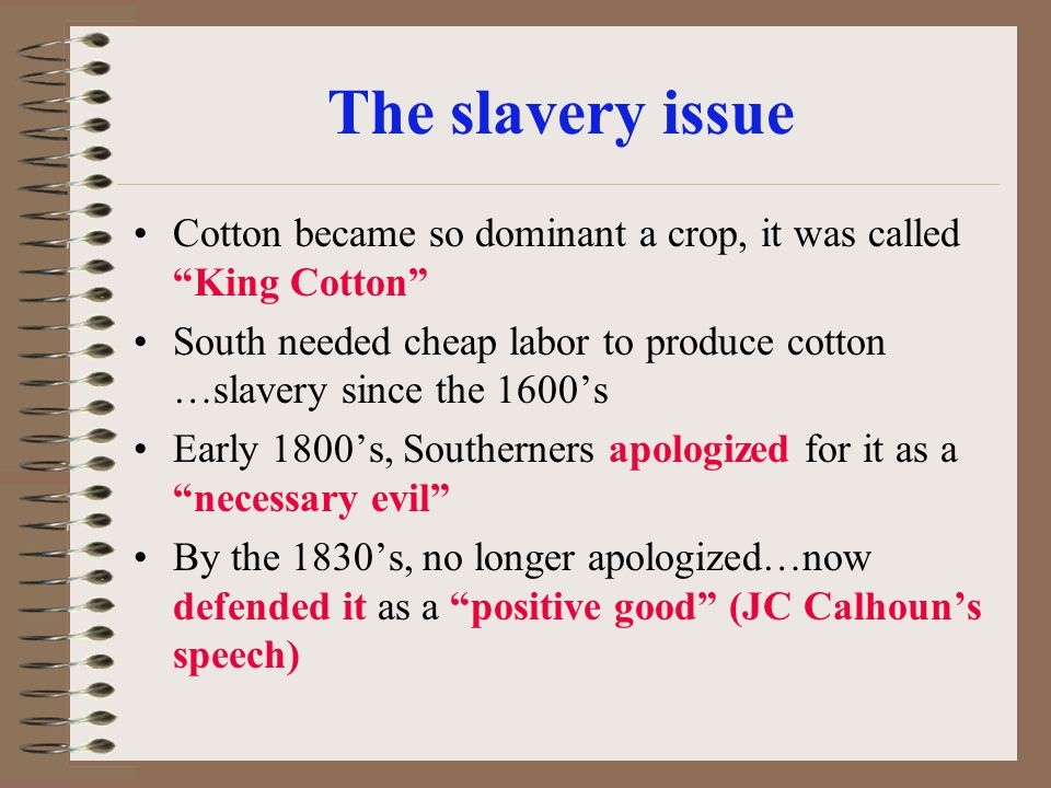 The slavery issue Cotton became so dominant a crop, it was called King Cotton South needed cheap labor to produce cotton …slavery since the 1600's.