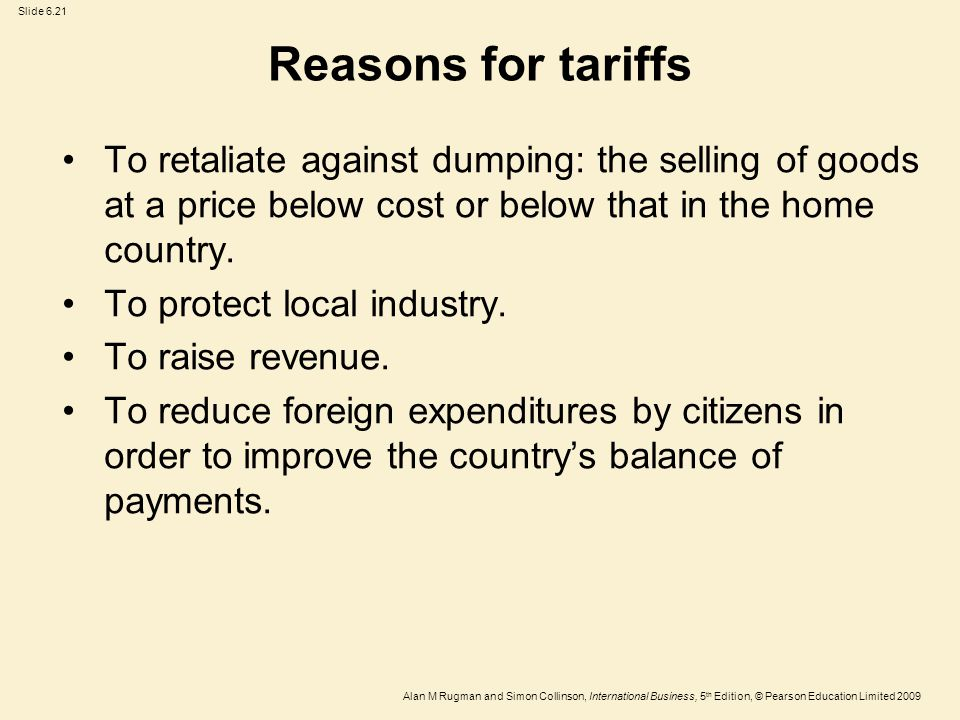 Reasons for tariffs To retaliate against dumping: the selling of goods at a price below cost or below that in the home country.