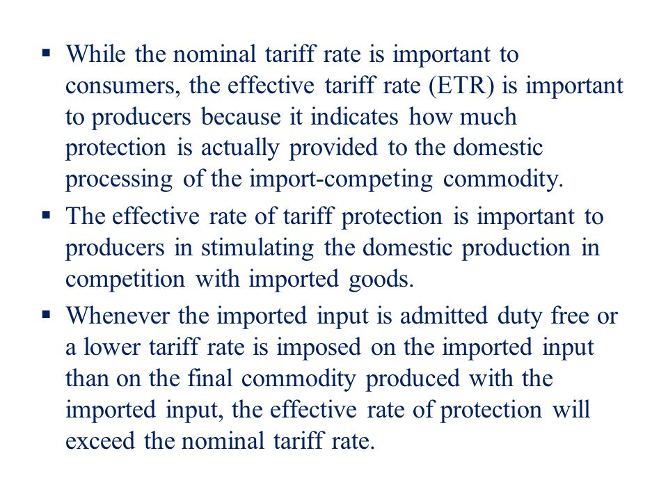 While the nominal tariff rate is important to consumers, the effective tariff rate (ETR) is important to producers because it indicates how much protection is actually provided to the domestic processing of the import-competing commodity.