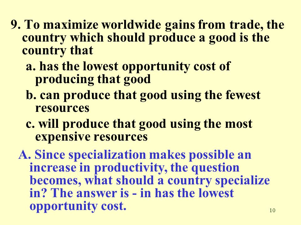 9. To maximize worldwide gains from trade, the country which should produce a good is the country that