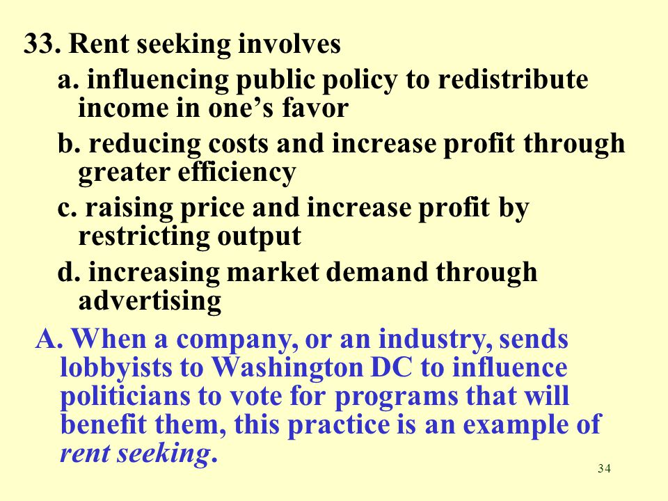 33. Rent seeking involves a. influencing public policy to redistribute income in one's favor.