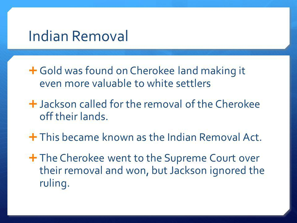 Indian Removal Gold was found on Cherokee land making it even more valuable to white settlers.