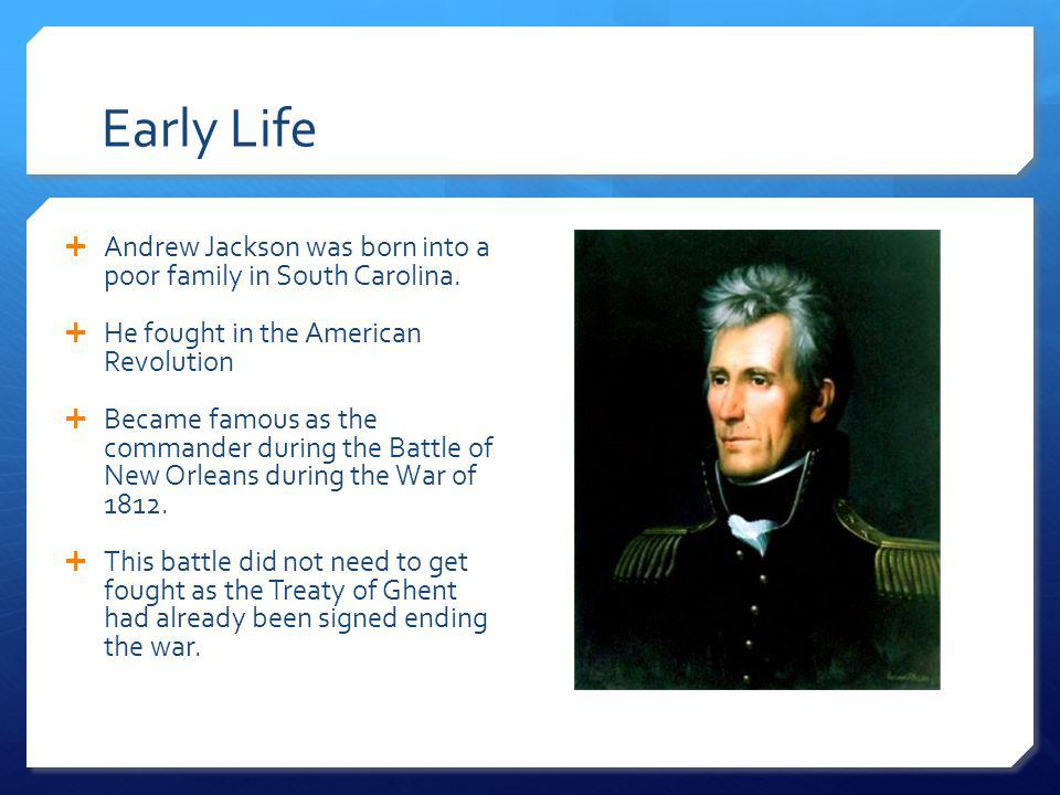 Early Life Andrew Jackson was born into a poor family in South Carolina. He fought in the American Revolution.