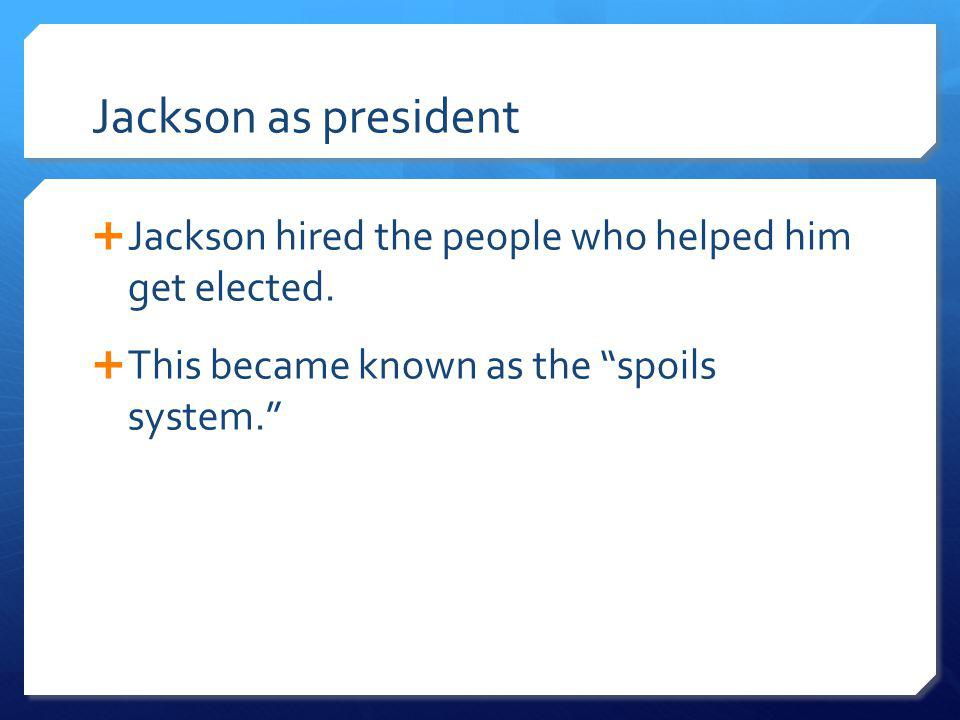 Jackson as president Jackson hired the people who helped him get elected.