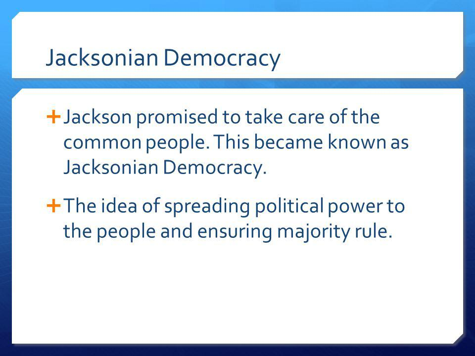 Jacksonian Democracy Jackson promised to take care of the common people. This became known as Jacksonian Democracy.