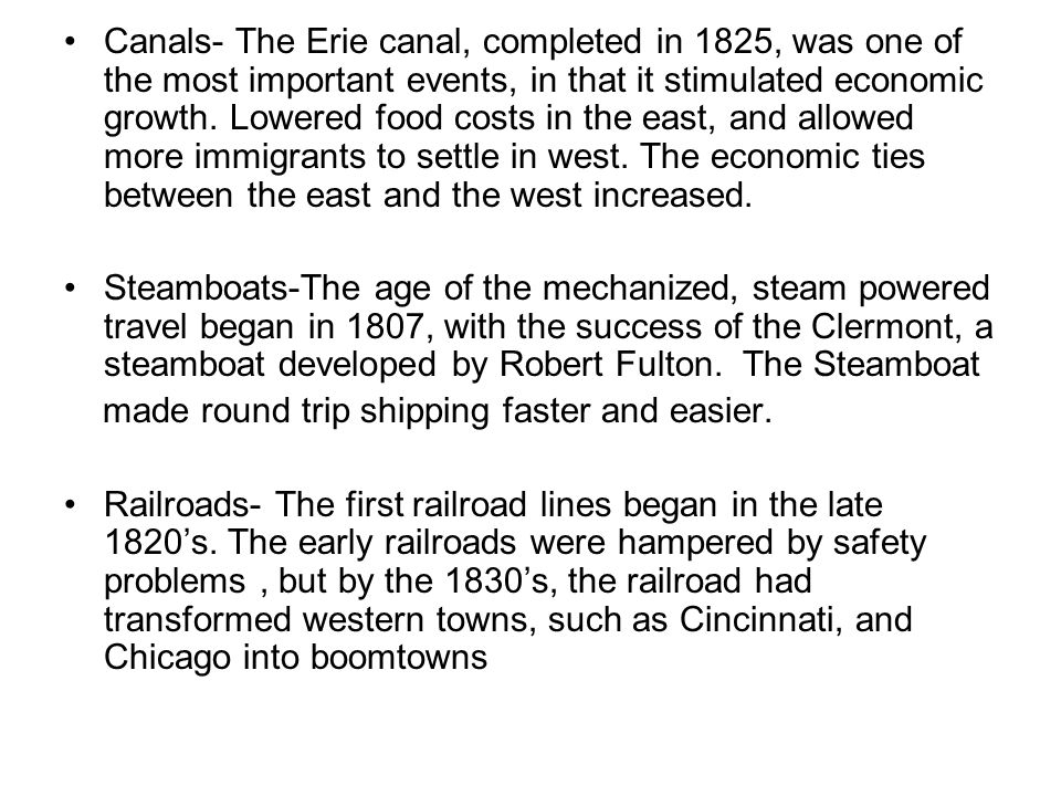 Canals- The Erie canal, completed in 1825, was one of the most important events, in that it stimulated economic growth. Lowered food costs in the east, and allowed more immigrants to settle in west. The economic ties between the east and the west increased.