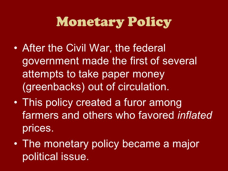 Monetary Policy After the Civil War, the federal government made the first of several attempts to take paper money (greenbacks) out of circulation.