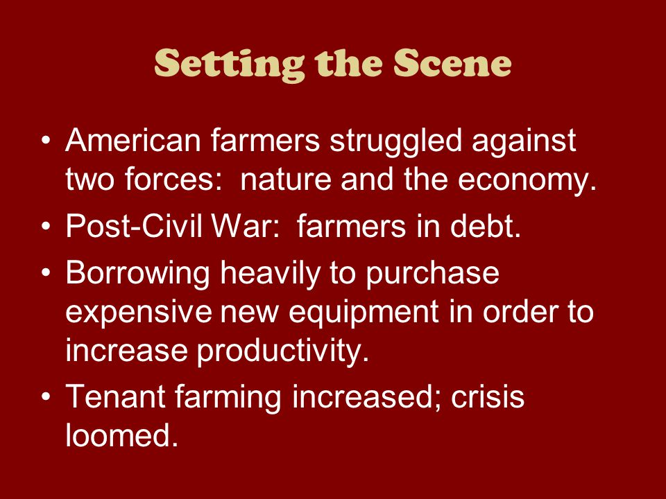 Setting the Scene American farmers struggled against two forces: nature and the economy. Post-Civil War: farmers in debt.