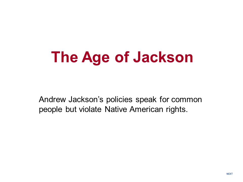 The Age of Jackson Andrew Jackson's policies speak for common people but violate Native American rights.