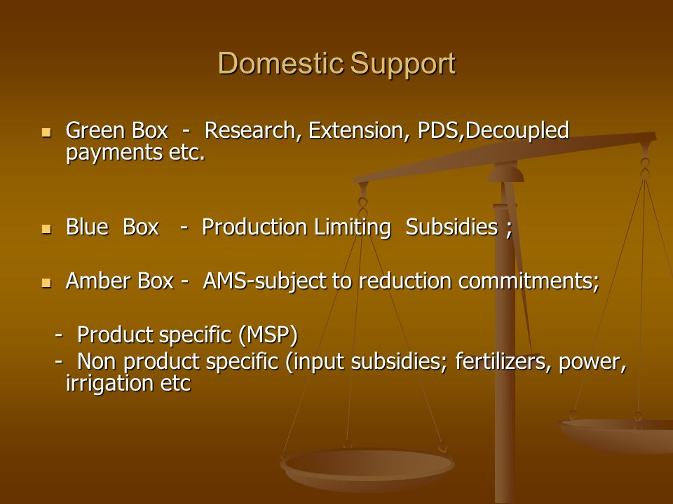 Domestic Support Green Box - Research, Extension, PDS,Decoupled payments etc. Blue Box - Production Limiting Subsidies ;