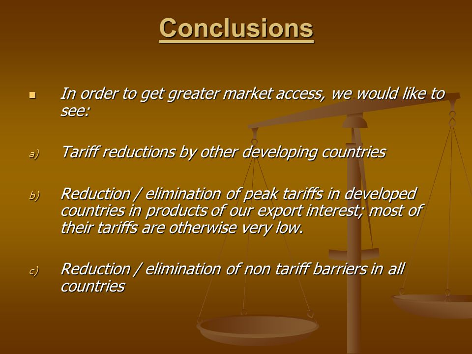 Conclusions In order to get greater market access, we would like to see: Tariff reductions by other developing countries.