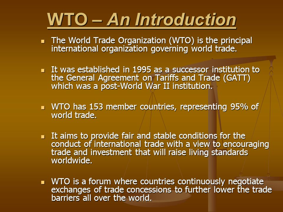 WTO – An Introduction The World Trade Organization (WTO) is the principal international organization governing world trade.