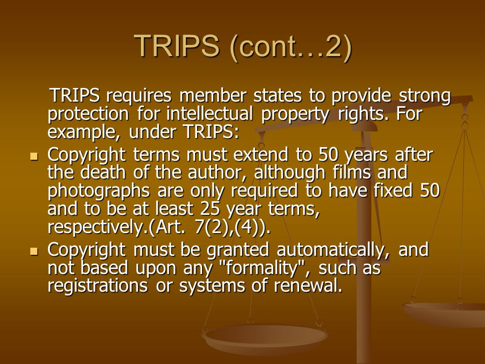 TRIPS (cont…2) TRIPS requires member states to provide strong protection for intellectual property rights. For example, under TRIPS: