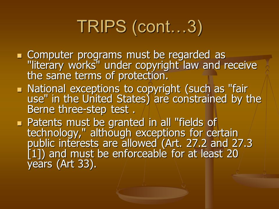 TRIPS (cont…3) Computer programs must be regarded as literary works under copyright law and receive the same terms of protection.