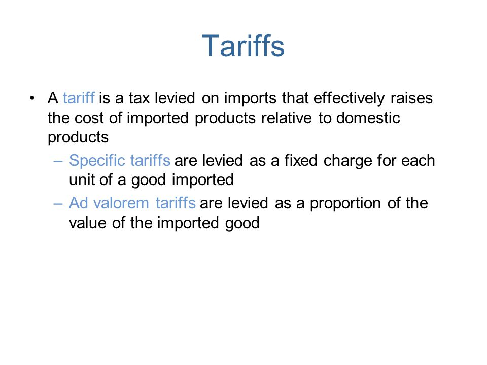 Tariffs A tariff is a tax levied on imports that effectively raises the cost of imported products relative to domestic products.