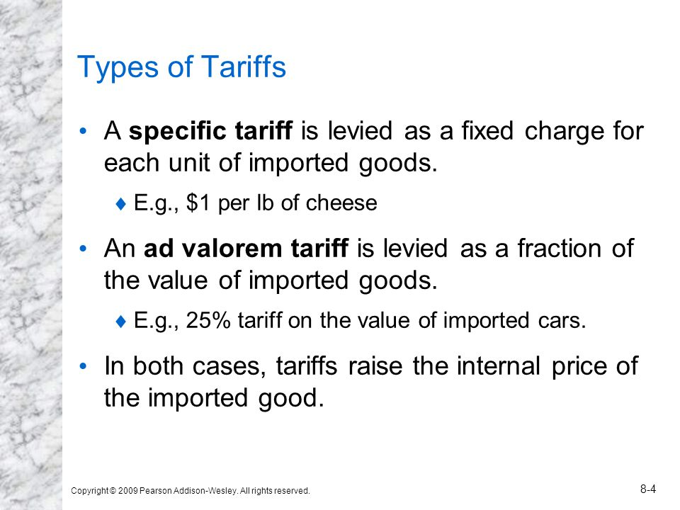 Types of Tariffs A specific tariff is levied as a fixed charge for each unit of imported goods. E.g., $1 per lb of cheese.