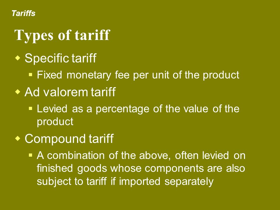 Types of tariff Specific tariff Ad valorem tariff Compound tariff
