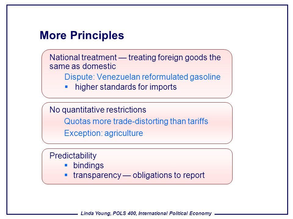 More Principles National treatment — treating foreign goods the same as domestic. Dispute: Venezuelan reformulated gasoline.