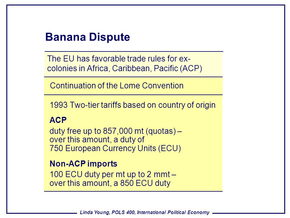 Banana Dispute The EU has favorable trade rules for ex-colonies in Africa, Caribbean, Pacific (ACP)