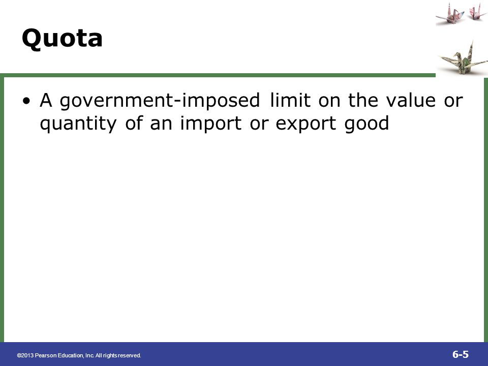 Quota A government-imposed limit on the value or quantity of an import or export good