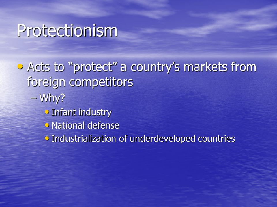 Protectionism Acts to protect a country's markets from foreign competitors. Why Infant industry.