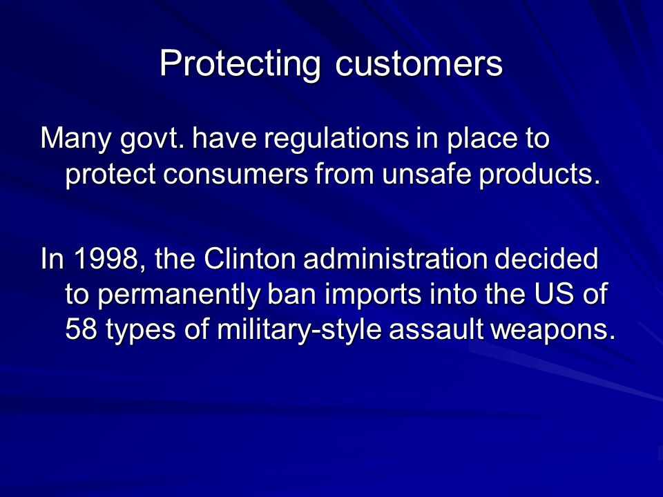 Protecting customers Many govt. have regulations in place to protect consumers from unsafe products.