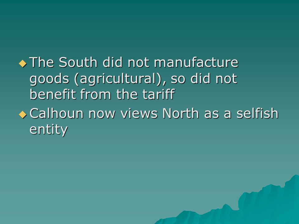 The South did not manufacture goods (agricultural), so did not benefit from the tariff