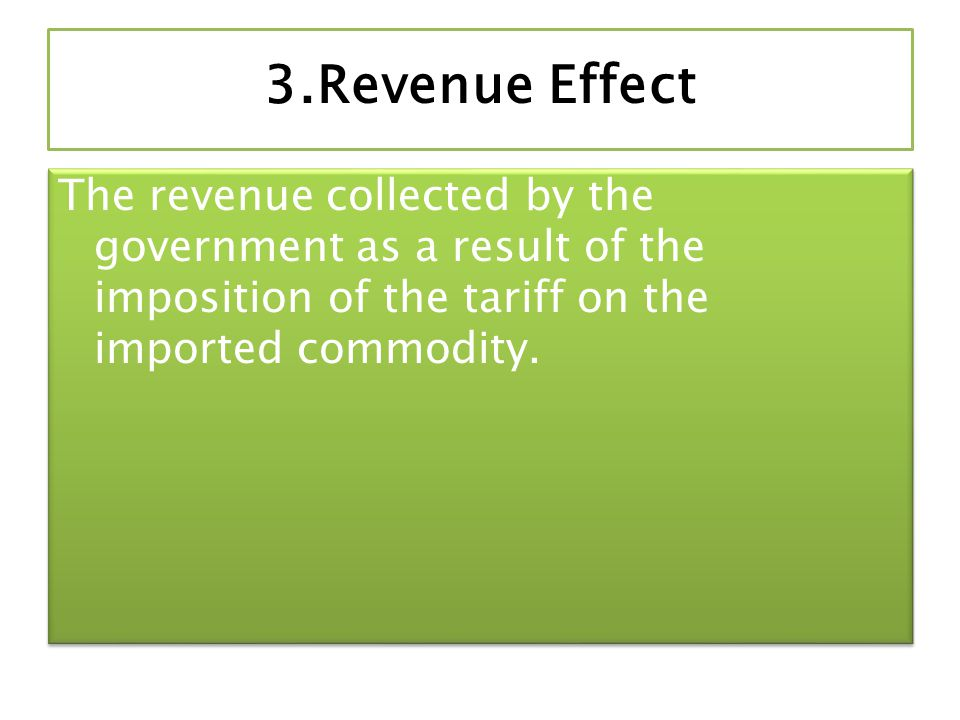 3.Revenue Effect The revenue collected by the government as a result of the imposition of the tariff on the imported commodity.