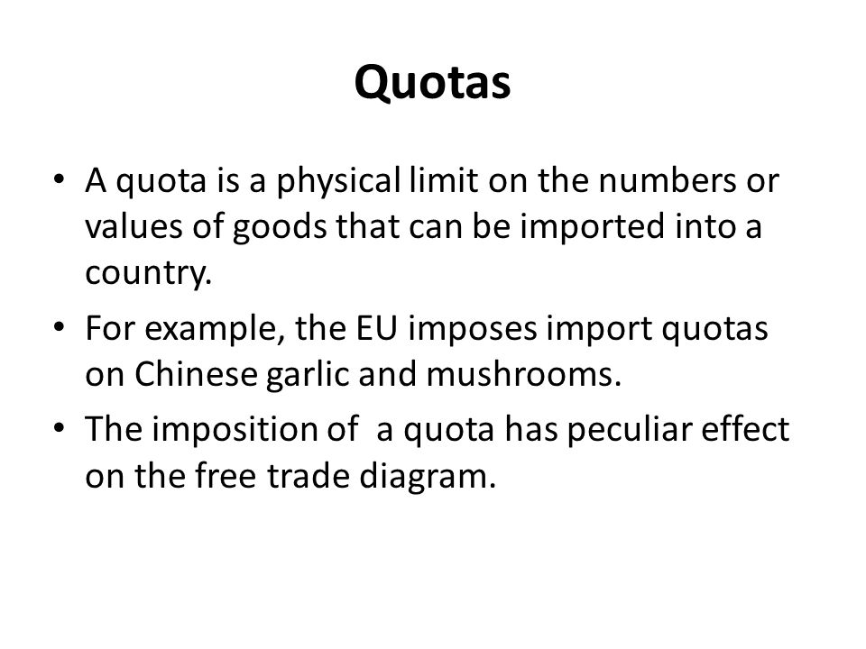 Quotas A quota is a physical limit on the numbers or values of goods that can be imported into a country.