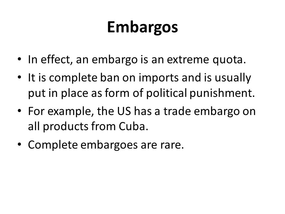 Embargos In effect, an embargo is an extreme quota.