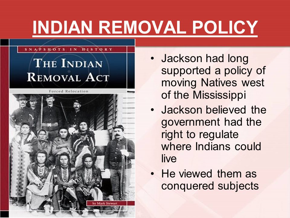 INDIAN REMOVAL POLICY Jackson had long supported a policy of moving Natives west of the Mississippi.