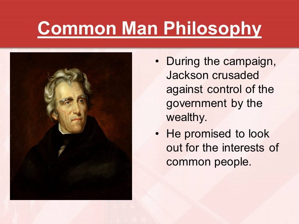 Common Man Philosophy During the campaign, Jackson crusaded against control of the government by the wealthy.