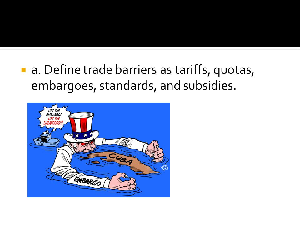 a. Define trade barriers as tariffs, quotas, embargoes, standards, and subsidies.
